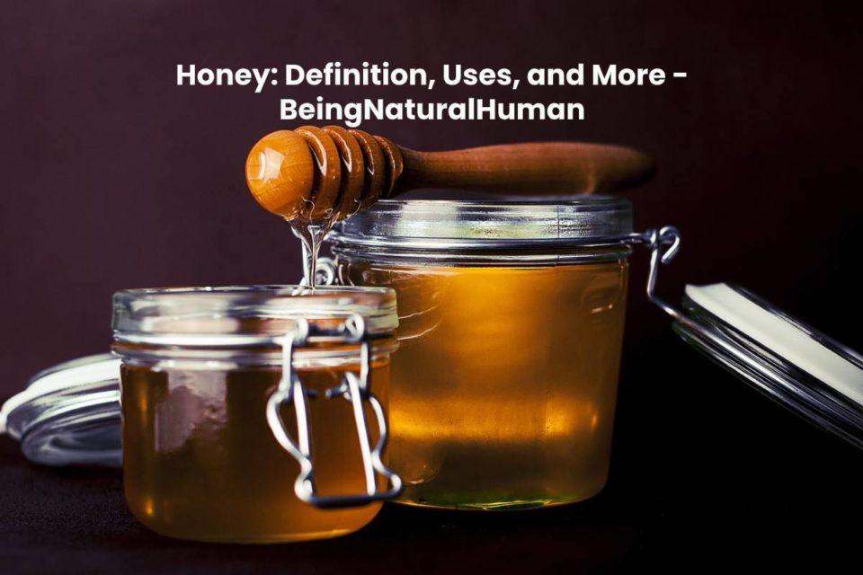 Honey: Definition, Uses, and More - BeingNaturalHuman