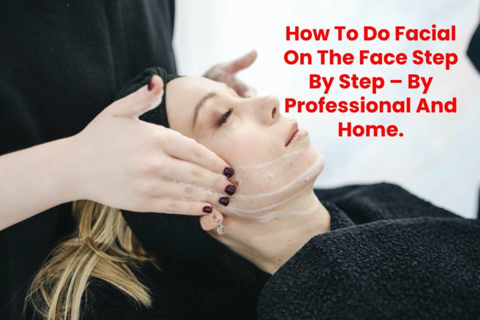 How To Do Facial On The Face Step By Step – By Professional And Home.