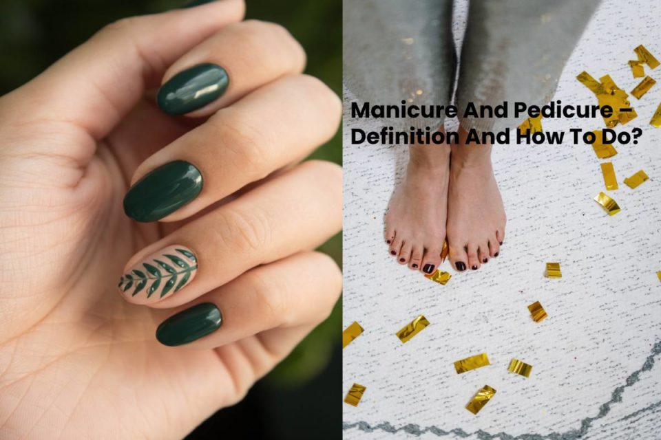 Manicure And Pedicure – Definition And How To Do?