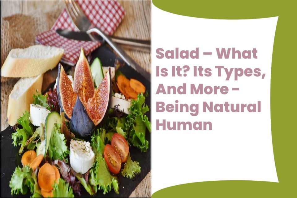 Salad – What Is It? Its Types, And More - Being Natural Human