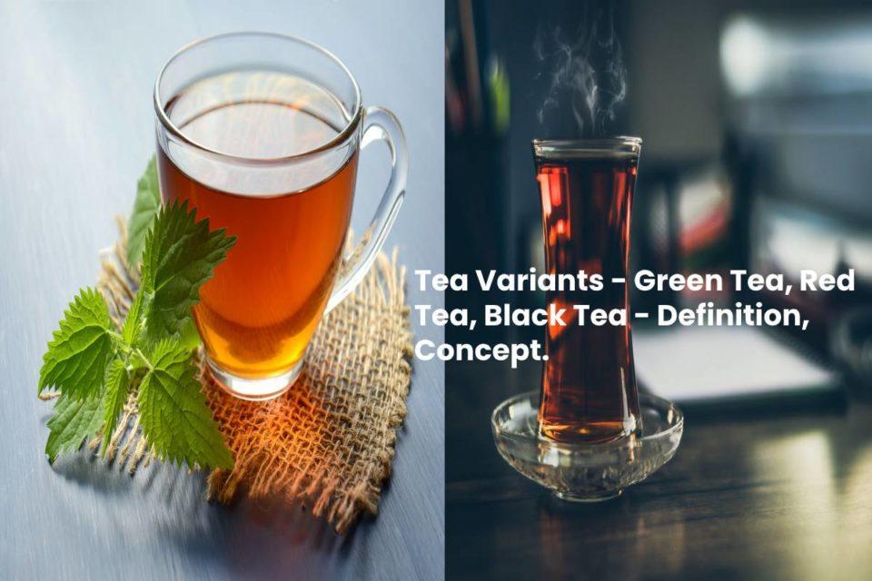 Tea Variants - Green Tea, Red Tea, Black Tea - Definition, Concept.