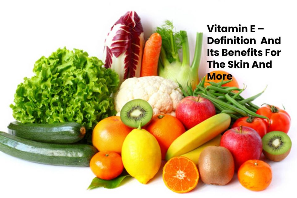 Vitamin E – Definition And Its Benefits For The Skin And More