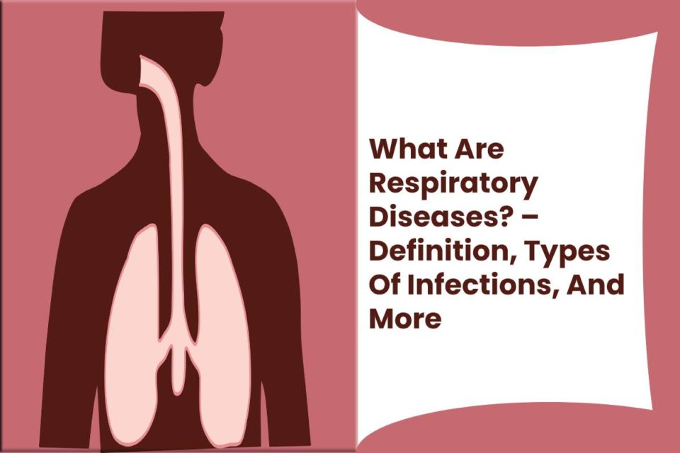 What Are Respiratory Diseases? – Definition, Types Of Infections, And More