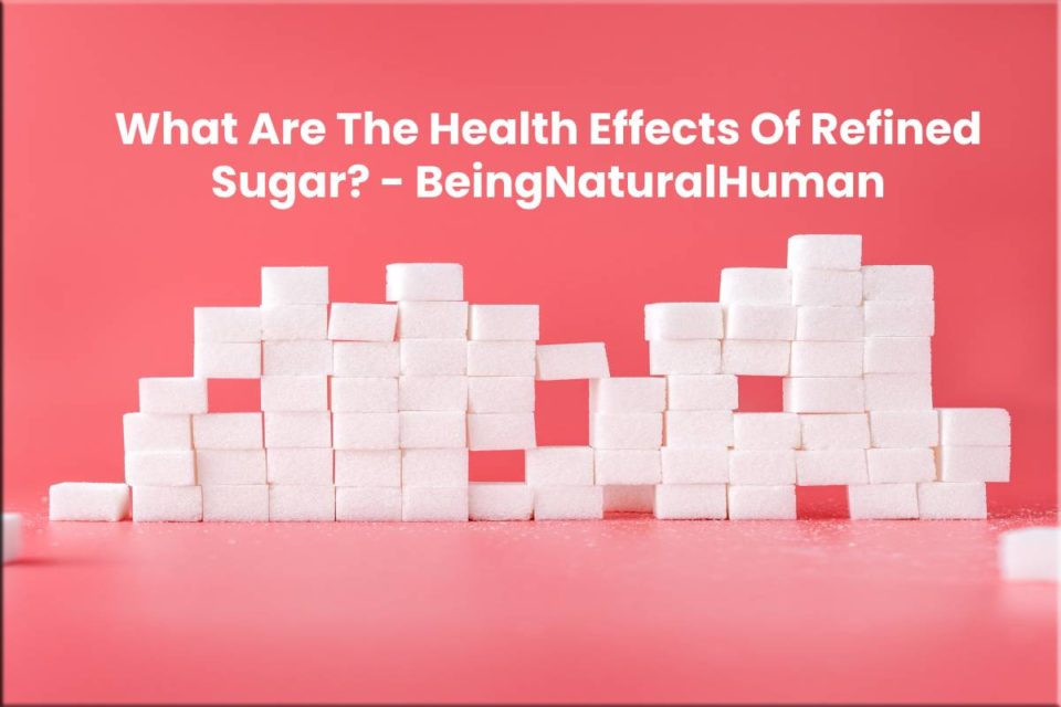 What Are The Health Effects Of Refined Sugar? - BeingNaturalHuman